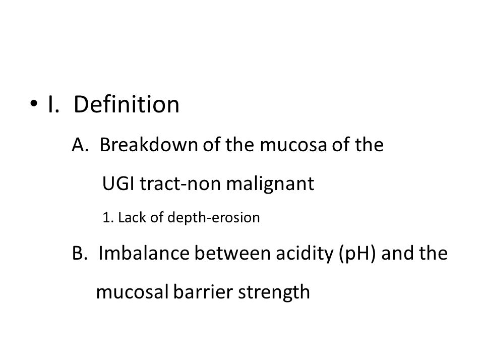 I. Definition A. Breakdown of the mucosa of the UGI tract-non malignant 1. Lack of depth-erosion B. Imbalance between acidity (pH) and the mucosal bar