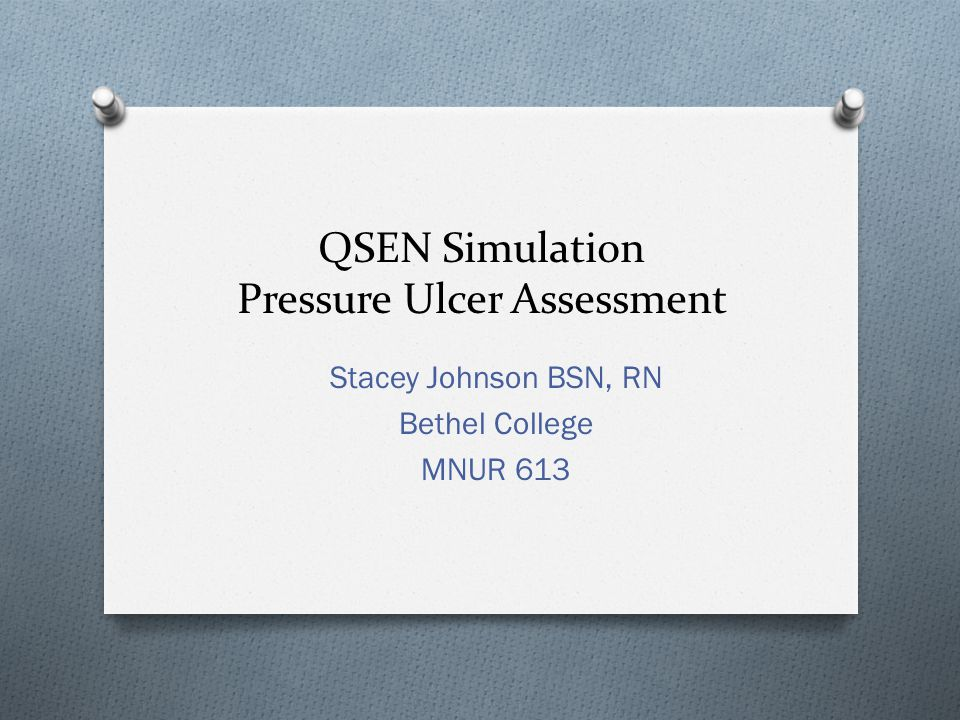 QSEN Simulation Pressure Ulcer Assessment Stacey Johnson BSN, RN Bethel College MNUR 613