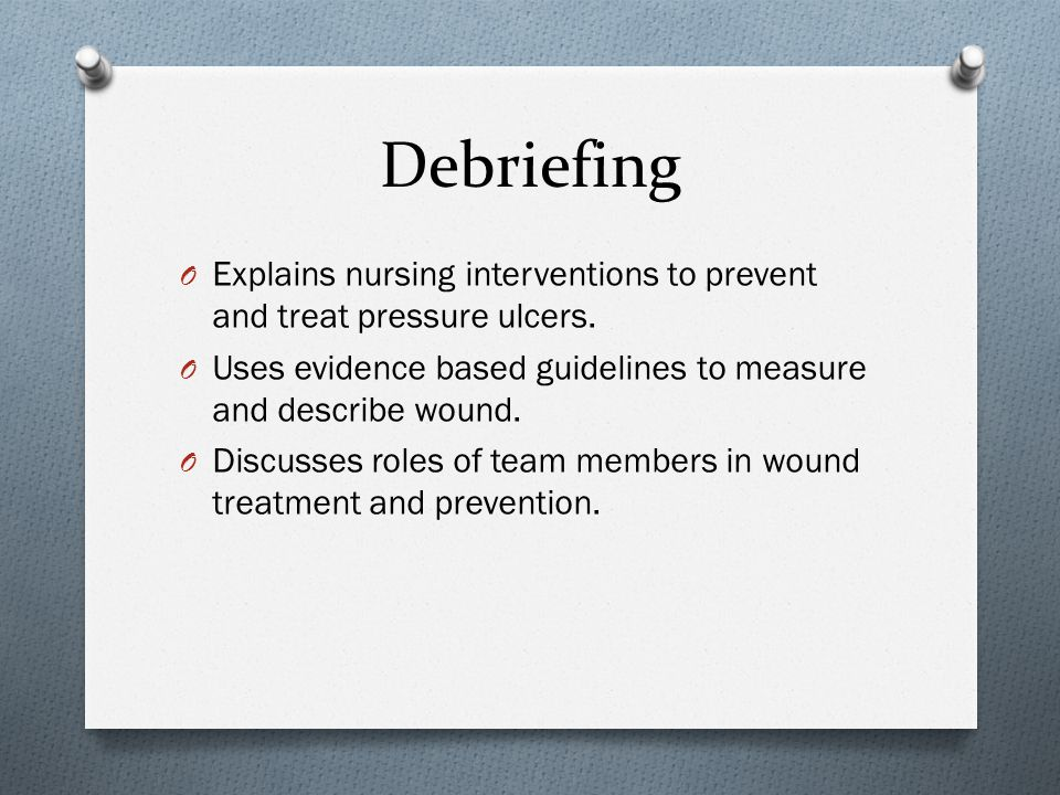 Debriefing O Explains nursing interventions to prevent and treat pressure ulcers. O Uses evidence based guidelines to measure and describe wound. O Di