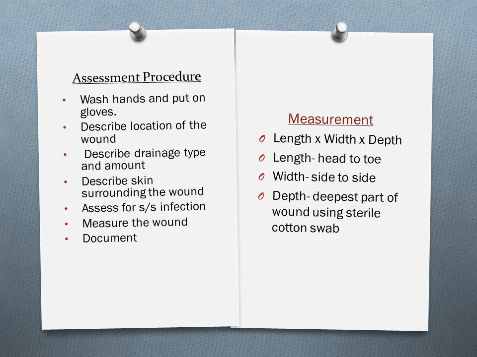 Assessment Procedure Measurement O Length x Width x Depth O Length- head to toe O Width- side to side O Depth- deepest part of wound using sterile cot