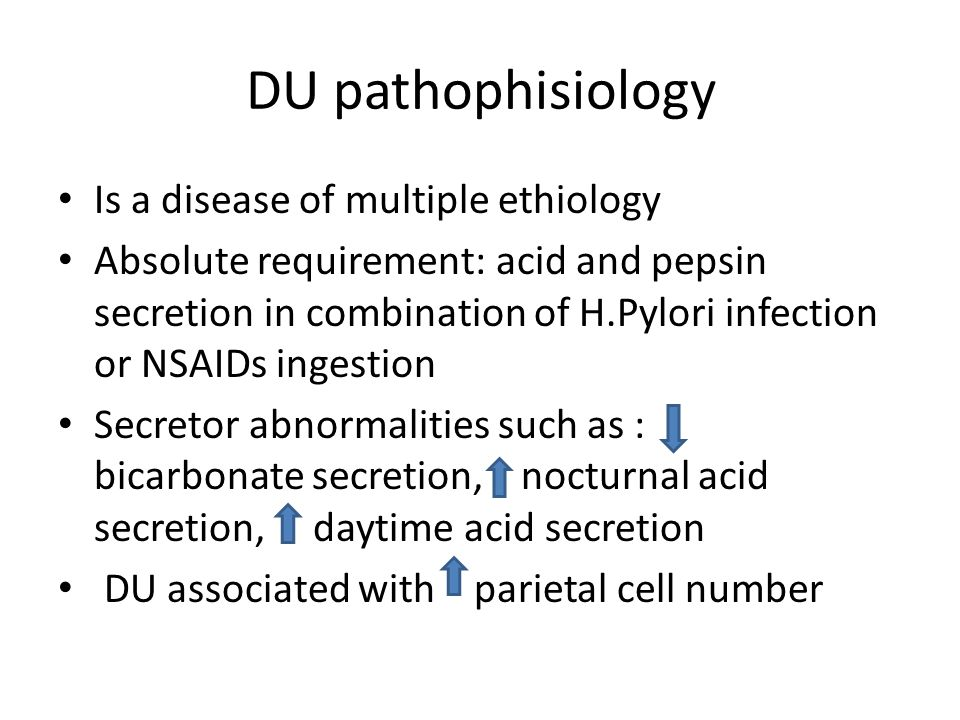 DU pathophisiology Is a disease of multiple ethiology Absolute requirement: acid and pepsin secretion in combination of H.Pylori infection or NSAIDs ingestion Secretor abnormalities such as : bicarbonate secretion, nocturnal acid secretion, daytime acid secretion DU associated with parietal cell number