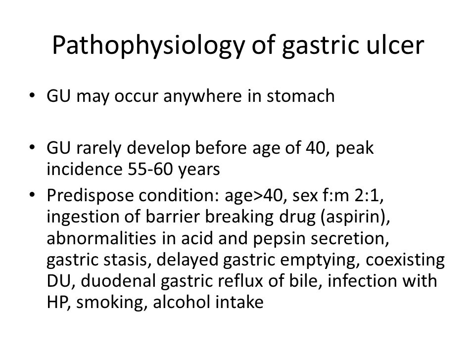 Pathophysiology of gastric ulcer GU may occur anywhere in stomach GU rarely develop before age of 40, peak incidence 55-60 years Predispose condition: age>40, sex f:m 2:1, ingestion of barrier breaking drug (aspirin), abnormalities in acid and pepsin secretion, gastric stasis, delayed gastric emptying, coexisting DU, duodenal gastric reflux of bile, infection with HP, smoking, alcohol intake