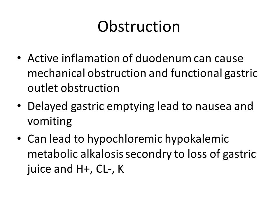 Obstruction Active inflamation of duodenum can cause mechanical obstruction and functional gastric outlet obstruction Delayed gastric emptying lead to nausea and vomiting Can lead to hypochloremic hypokalemic metabolic alkalosis secondry to loss of gastric juice and H+, CL-, K