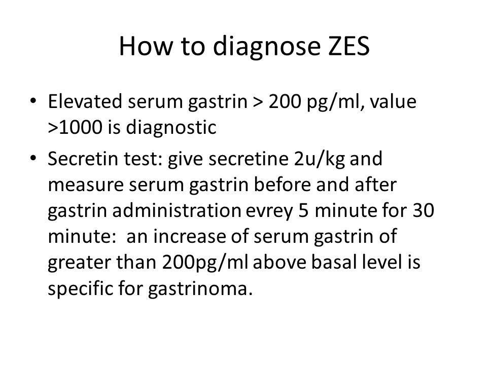 How to diagnose ZES Elevated serum gastrin > 200 pg/ml, value >1000 is diagnostic Secretin test: give secretine 2u/kg and measure serum gastrin before and after gastrin administration evrey 5 minute for 30 minute: an increase of serum gastrin of greater than 200pg/ml above basal level is specific for gastrinoma.
