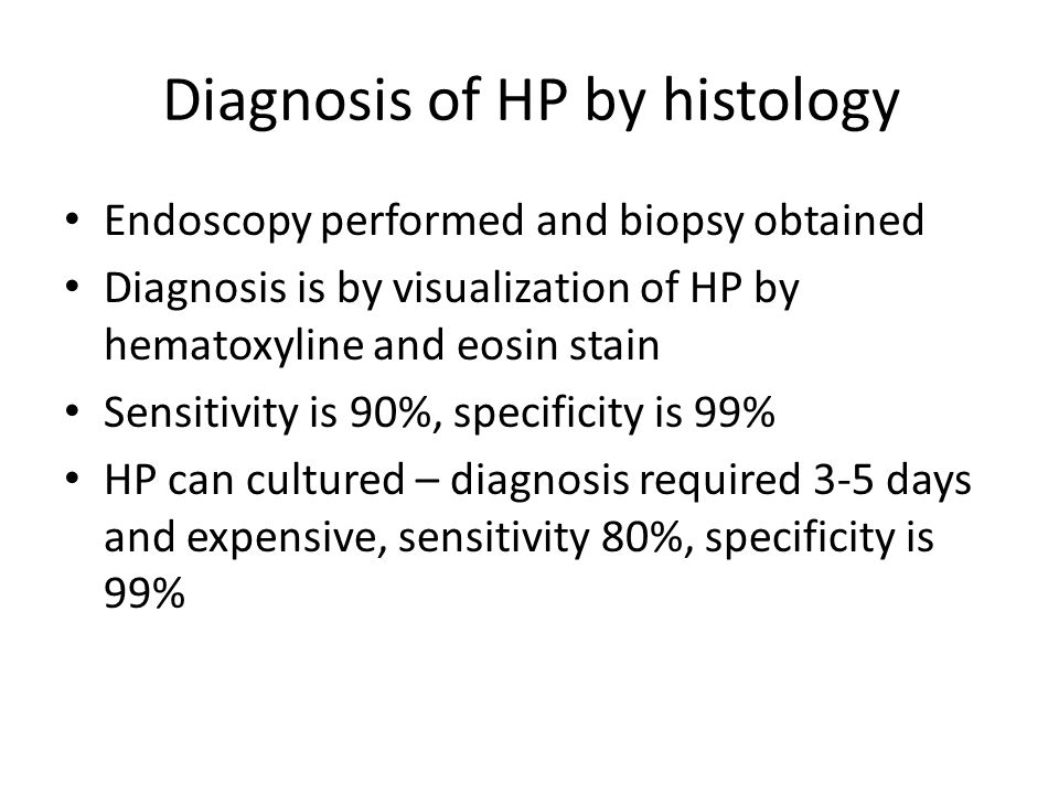 Diagnosis of HP by histology Endoscopy performed and biopsy obtained Diagnosis is by visualization of HP by hematoxyline and eosin stain Sensitivity is 90%, specificity is 99% HP can cultured – diagnosis required 3-5 days and expensive, sensitivity 80%, specificity is 99%