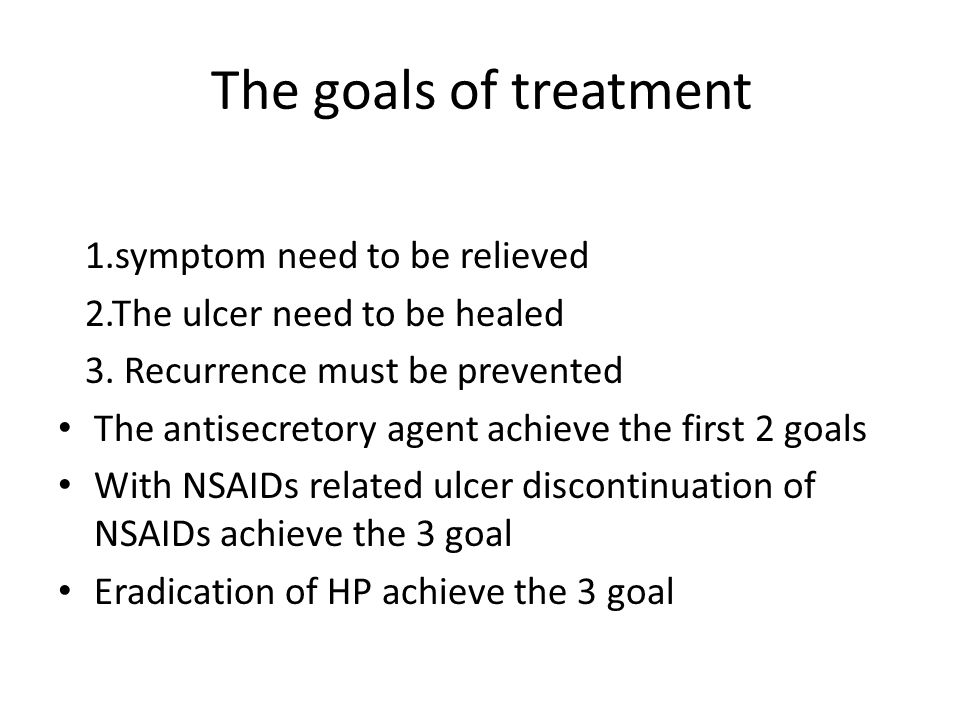 The goals of treatment 1.symptom need to be relieved 2.The ulcer need to be healed 3.