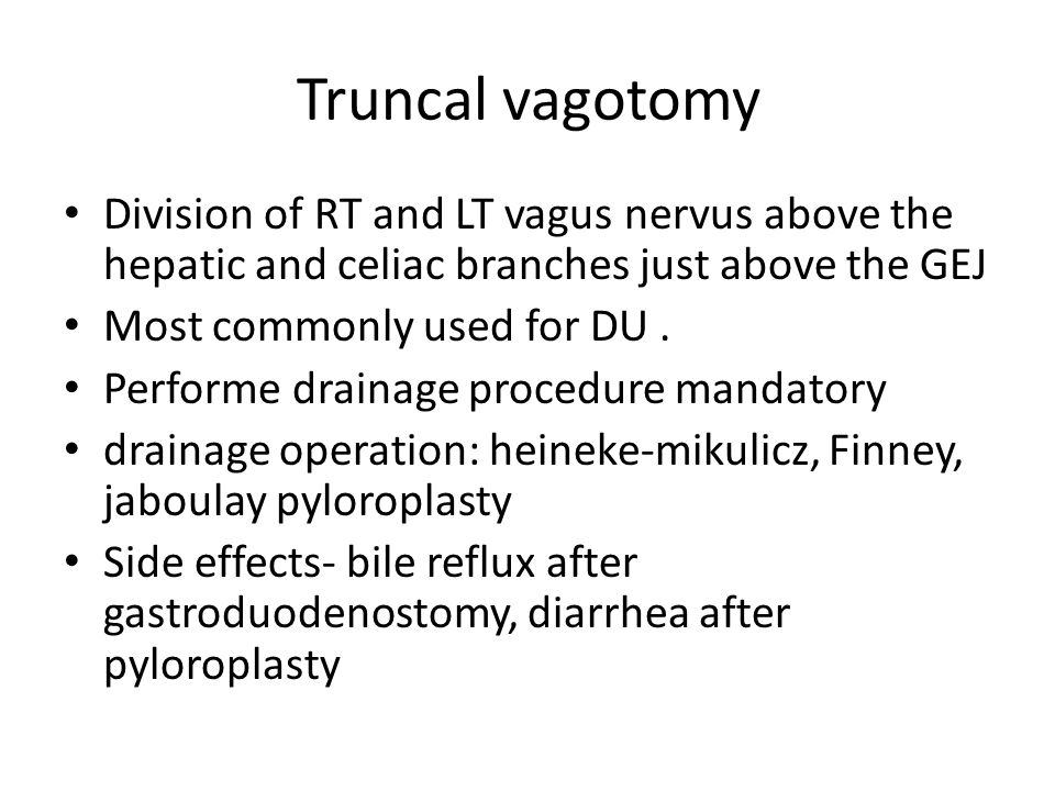 Truncal vagotomy Division of RT and LT vagus nervus above the hepatic and celiac branches just above the GEJ Most commonly used for DU.