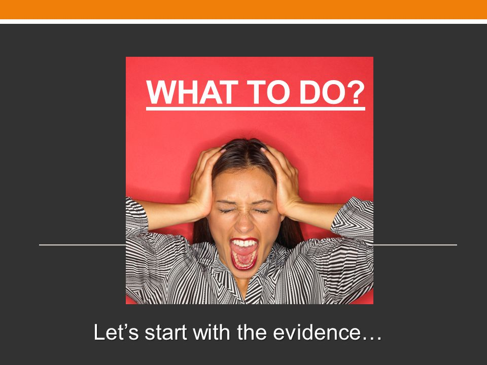 WHAT TO DO? Let's start with the evidence…