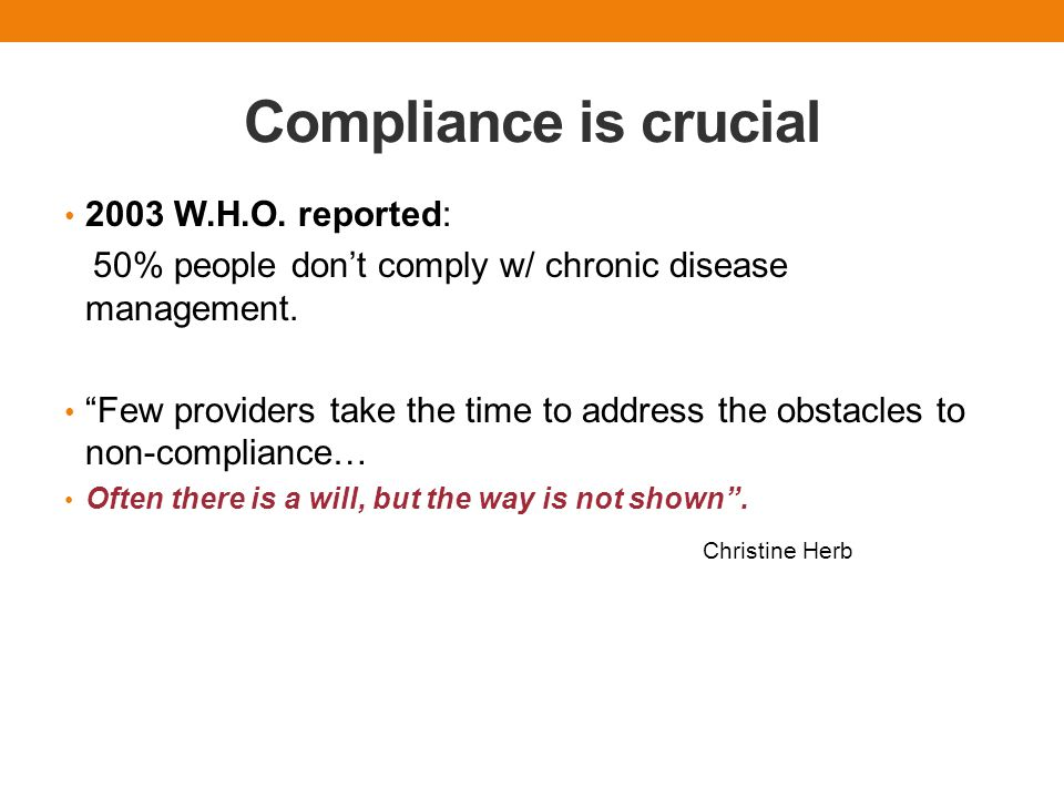 """Compliance is crucial 2003 W.H.O. reported: 50% people don't comply w/ chronic disease management. """"Few providers take the time to address the obstacl"""