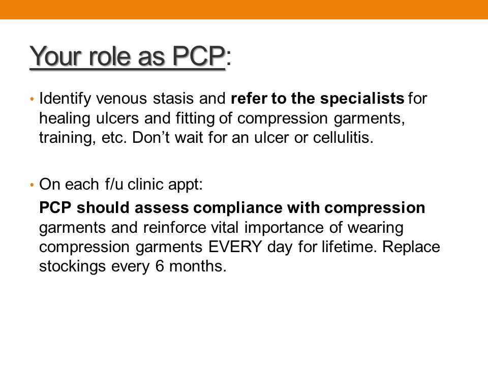Your role as PCP Your role as PCP: Identify venous stasis and refer to the specialists for healing ulcers and fitting of compression garments, trainin