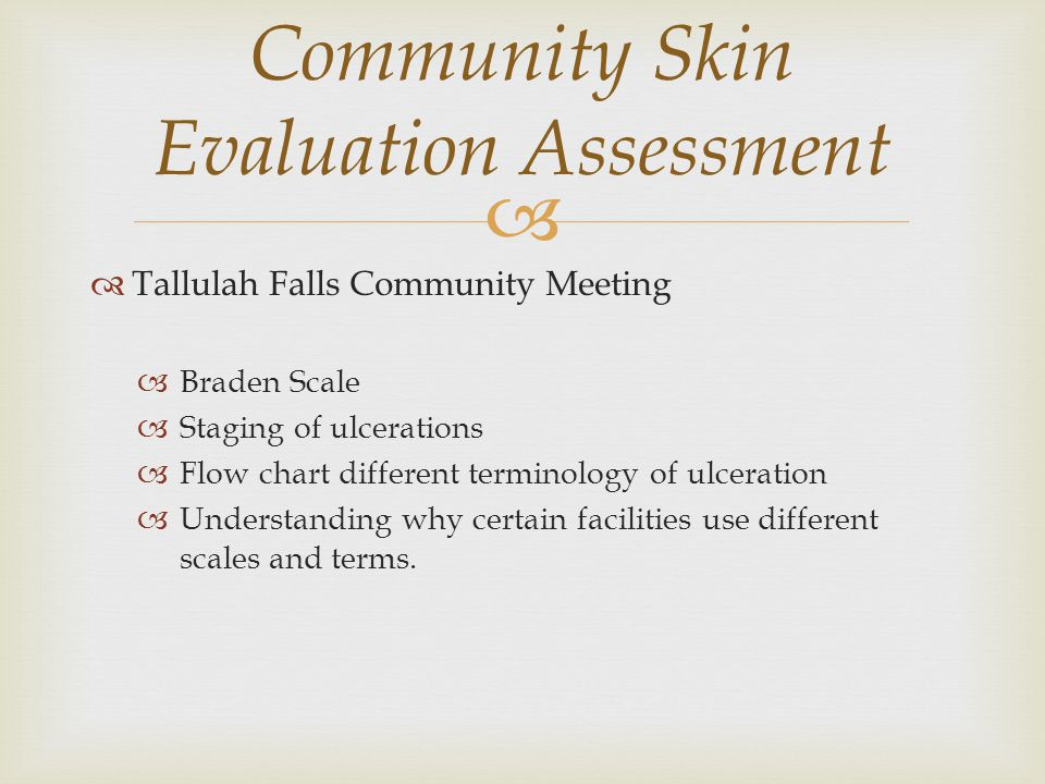  Tallulah Falls Community Meeting  Braden Scale  Staging of ulcerations  Flow chart different terminology of ulceration  Understanding why certain facilities use different scales and terms.
