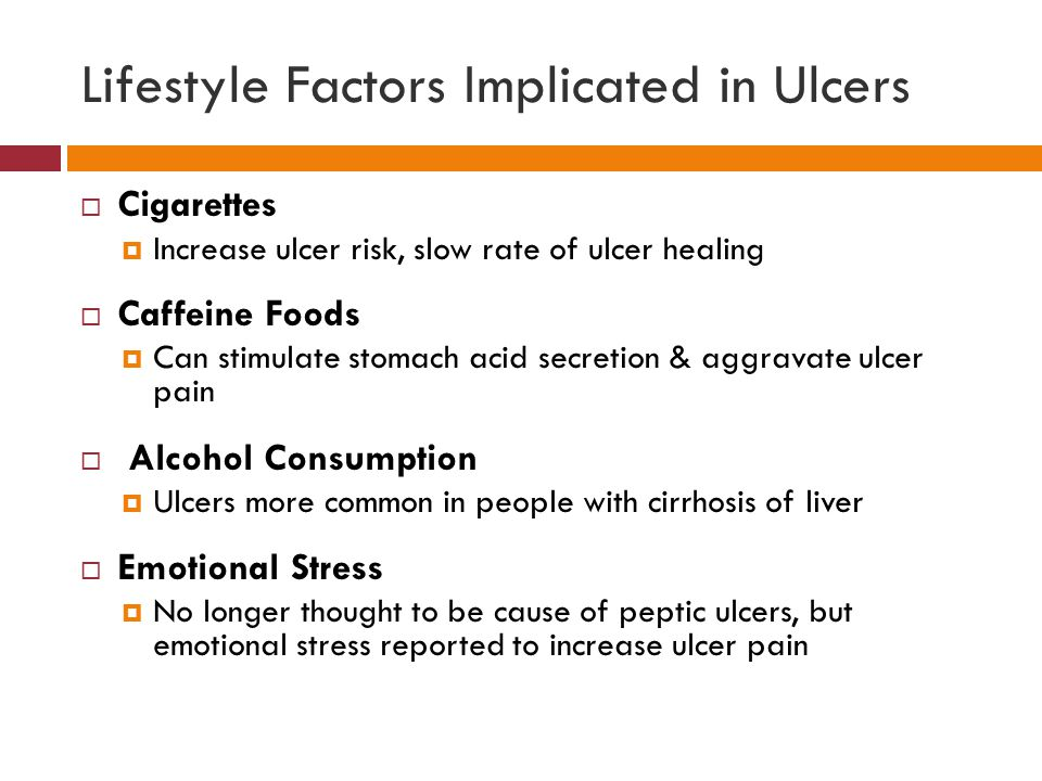 Lifestyle Factors Implicated in Ulcers  Cigarettes  Increase ulcer risk, slow rate of ulcer healing  Caffeine Foods  Can stimulate stomach acid secretion & aggravate ulcer pain  Alcohol Consumption  Ulcers more common in people with cirrhosis of liver  Emotional Stress  No longer thought to be cause of peptic ulcers, but emotional stress reported to increase ulcer pain