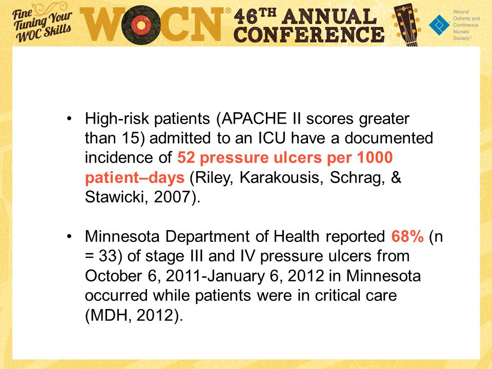 High-risk patients (APACHE II scores greater than 15) admitted to an ICU have a documented incidence of 52 pressure ulcers per 1000 patient–days (Riley, Karakousis, Schrag, & Stawicki, 2007).