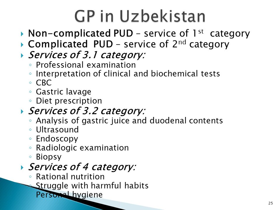  Non-complicated PUD – service of 1 st category  Complicated PUD – service of 2 nd category  Services of 3.1 category: ◦ Professional examination ◦ Interpretation of clinical and biochemical tests ◦ CBC ◦ Gastric lavage ◦ Diet prescription  Services of 3.2 category: ◦ Analysis of gastric juice and duodenal contents ◦ Ultrasound ◦ Endoscopy ◦ Radiologic examination ◦ Biopsy  Services of 4 category: ◦ Rational nutrition ◦ Struggle with harmful habits ◦ Personal hygiene 25