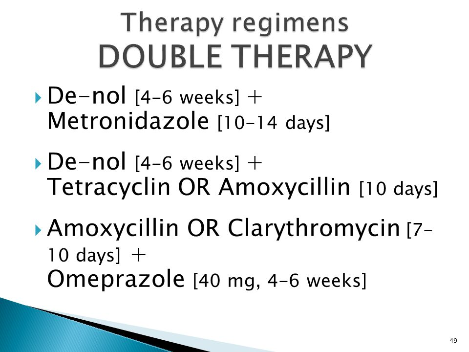  De-nol [4-6 weeks] + Metronidazole [10-14 days]  De-nol [4-6 weeks] + Tetracyclin OR Amoxycillin [10 days]  Amoxycillin OR Clarythromycin [7- 10 days] + Omeprazole [40 mg, 4-6 weeks] 49