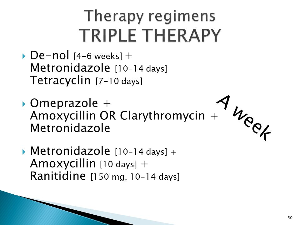  De-nol [4-6 weeks] + Metronidazole [10-14 days] Tetracyclin [7-10 days]  Omeprazole + Amoxycillin OR Clarythromycin + Metronidazole  Metronidazole [10-14 days] + Amoxycillin [10 days] + Ranitidine [150 mg, 10-14 days] 50 A week