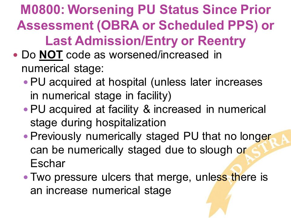 Do NOT code as worsened/increased in numerical stage: PU acquired at hospital (unless later increases in numerical stage in facility) PU acquired at facility & increased in numerical stage during hospitalization Previously numerically staged PU that no longer can be numerically staged due to slough or Eschar Two pressure ulcers that merge, unless there is an increase numerical stage