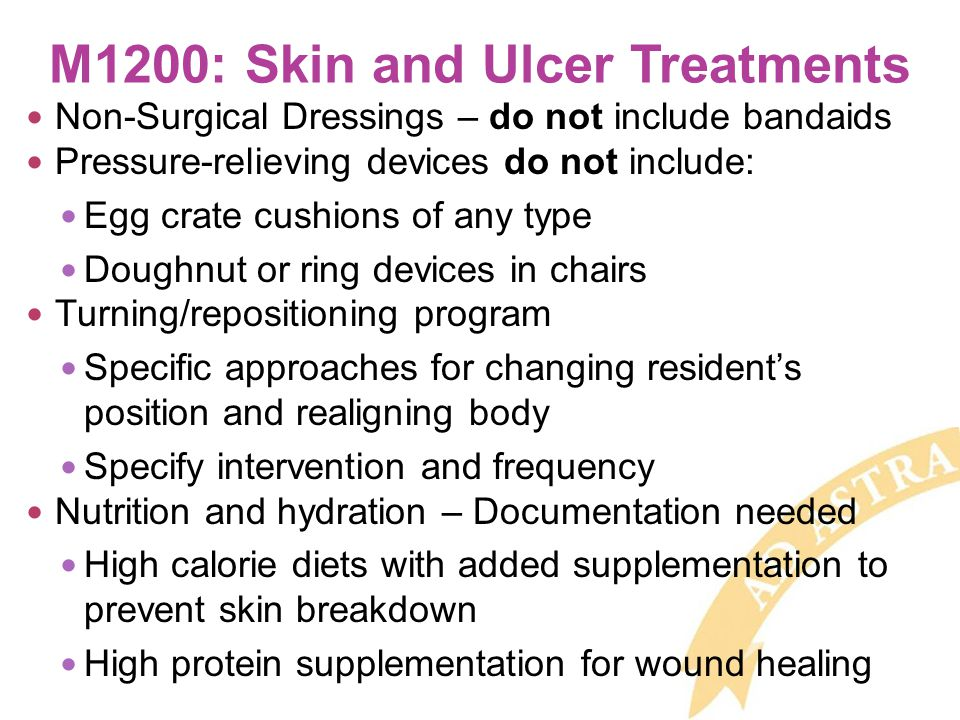 M1200: Skin and Ulcer Treatments Non-Surgical Dressings – do not include bandaids Pressure-relieving devices do not include: Egg crate cushions of any type Doughnut or ring devices in chairs Turning/repositioning program Specific approaches for changing resident's position and realigning body Specify intervention and frequency Nutrition and hydration – Documentation needed High calorie diets with added supplementation to prevent skin breakdown High protein supplementation for wound healing