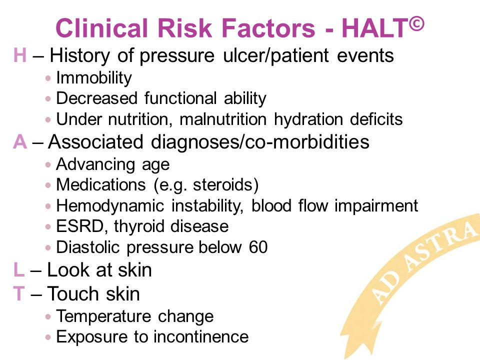 Clinical Risk Factors - HALT © H – History of pressure ulcer/patient events Immobility Decreased functional ability Under nutrition, malnutrition hydration deficits A – Associated diagnoses/co-morbidities Advancing age Medications (e.g.