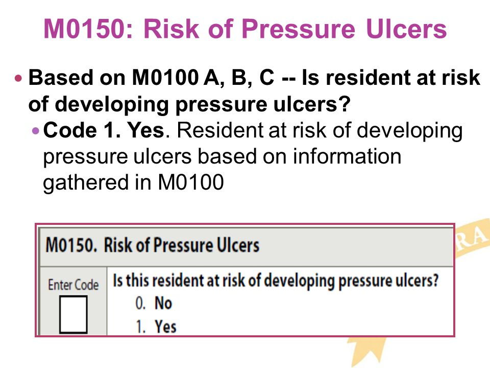 M0150: Risk of Pressure Ulcers Based on M0100 A, B, C -- Is resident at risk of developing pressure ulcers.