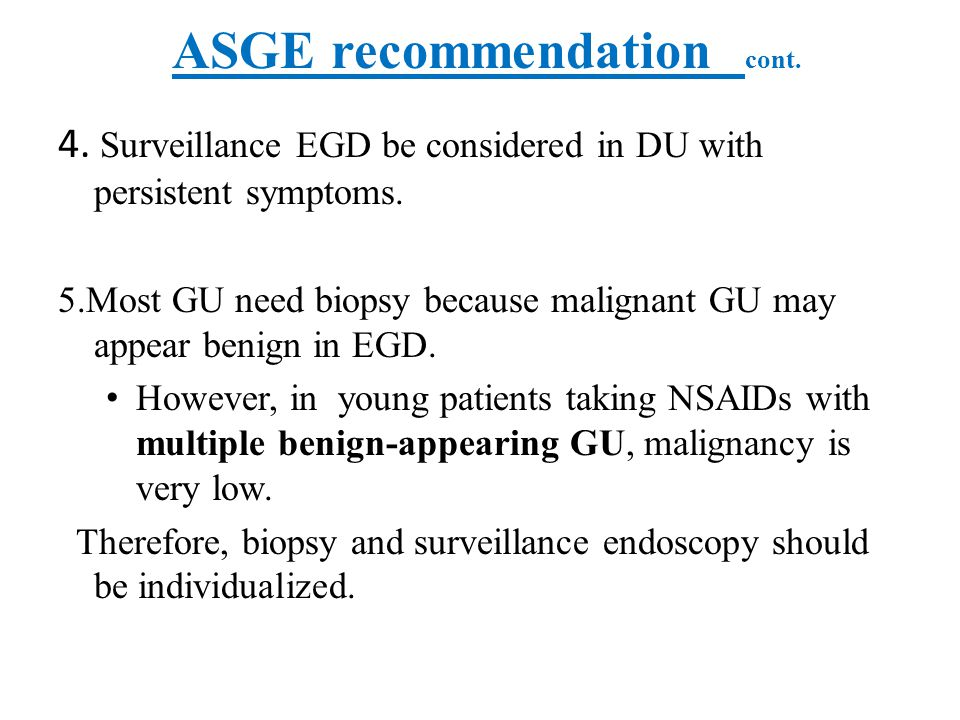 ASGE recommendation cont. 4. Surveillance EGD be considered in DU with persistent symptoms. 5.Most GU need biopsy because malignant GU may appear beni