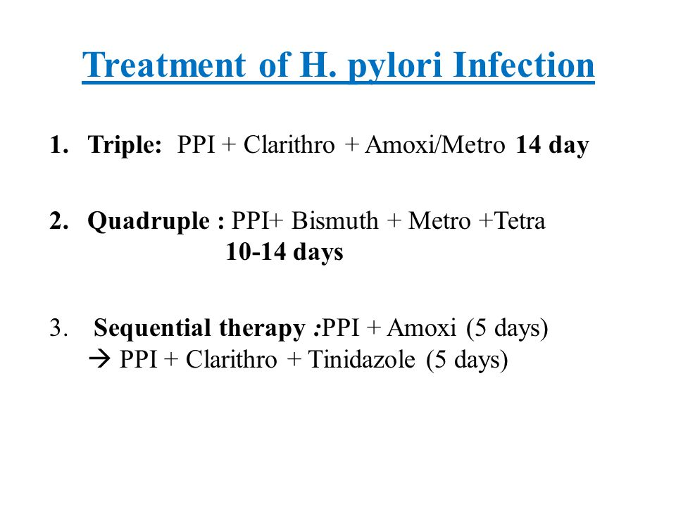 Treatment of H. pylori Infection 1.Triple: PPI + Clarithro + Amoxi/Metro 14 day 2.Quadruple : PPI+ Bismuth + Metro +Tetra 10-14 days 3. Sequential the