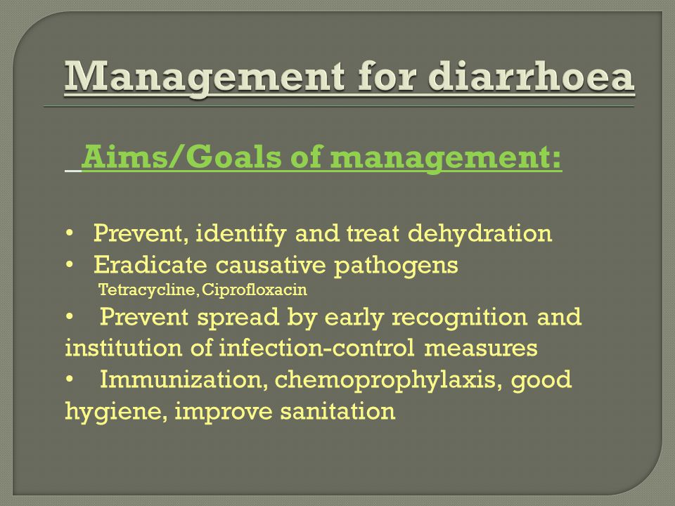 Aims/Goals of management: Prevent, identify and treat dehydration Eradicate causative pathogens Tetracycline, Ciprofloxacin Prevent spread by early re