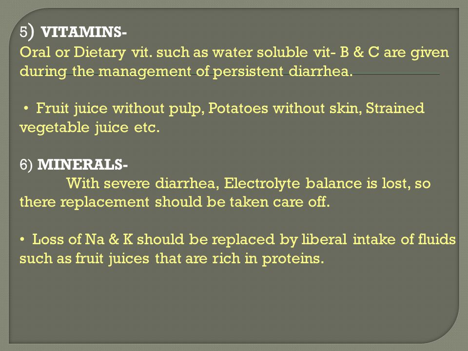 5 ) VITAMINS- Oral or Dietary vit. such as water soluble vit- B & C are given during the management of persistent diarrhea. Fruit juice without pulp,