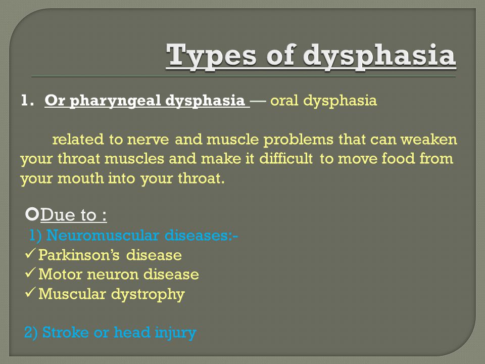 1.Or pharyngeal dysphasia — oral dysphasia related to nerve and muscle problems that can weaken your throat muscles and make it difficult to move food