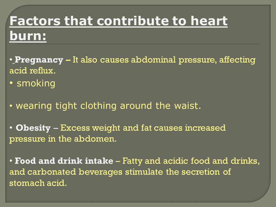 Factors that contribute to heart burn: Pregnancy – It also causes abdominal pressure, affecting acid reflux. smoking wearing tight clothing around the