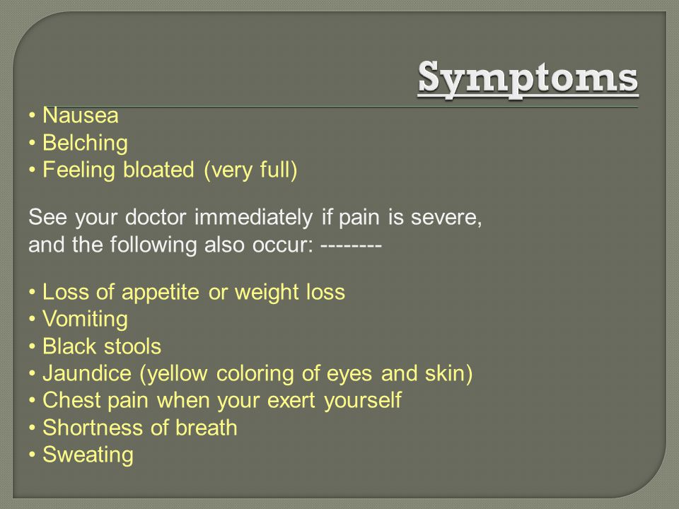 Nausea Belching Feeling bloated (very full) See your doctor immediately if pain is severe, and the following also occur: -------- Loss of appetite or