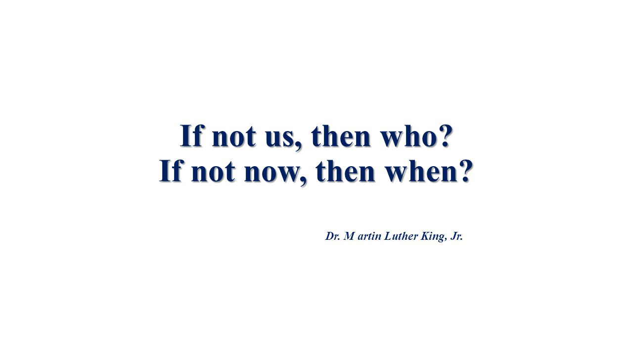 If not us, then who? If not now, then when? Dr. M artin Luther King, Jr.