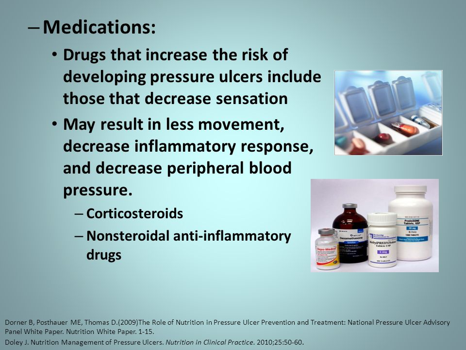 – Medications: Drugs that increase the risk of developing pressure ulcers include those that decrease sensation May result in less movement, decrease inflammatory response, and decrease peripheral blood pressure.