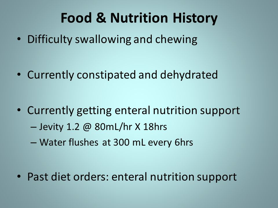 Food & Nutrition History Difficulty swallowing and chewing Currently constipated and dehydrated Currently getting enteral nutrition support – Jevity 1