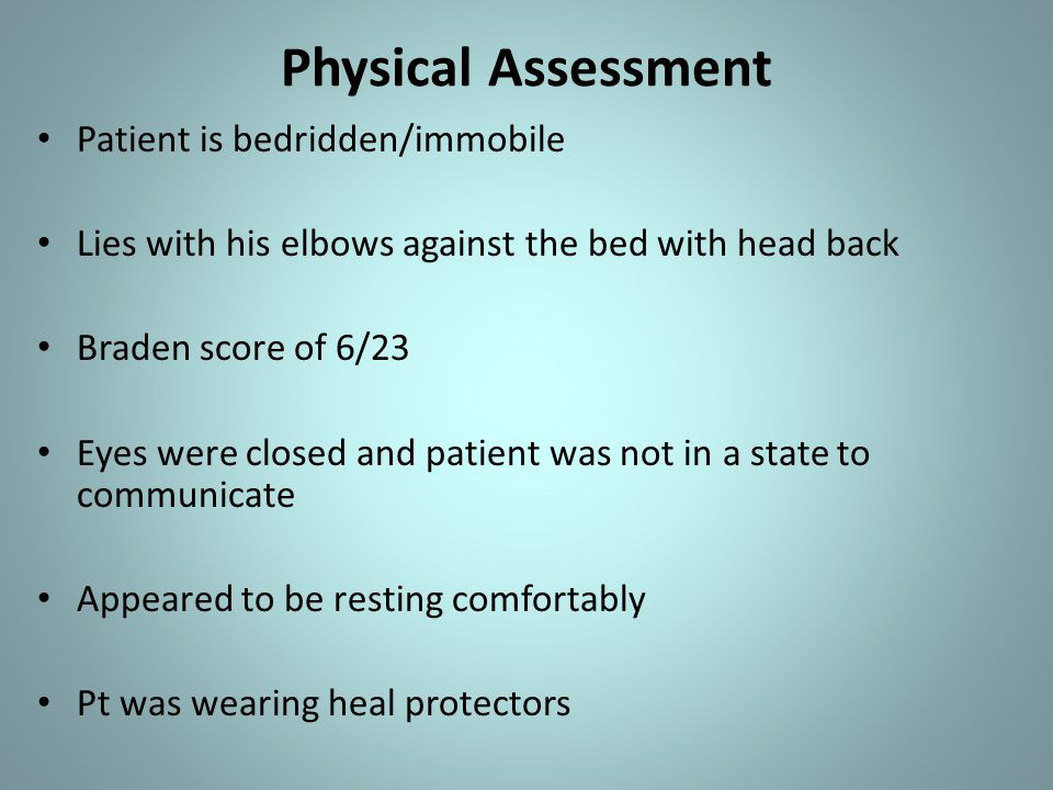 Physical Assessment Patient is bedridden/immobile Lies with his elbows against the bed with head back Braden score of 6/23 Eyes were closed and patient was not in a state to communicate Appeared to be resting comfortably Pt was wearing heal protectors