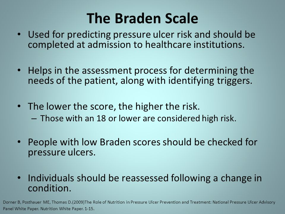 The Braden Scale Used for predicting pressure ulcer risk and should be completed at admission to healthcare institutions. Helps in the assessment proc