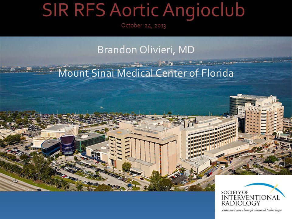 SIR RFS Aortic Angioclub October 24, 2013 Brandon Olivieri, MD Mount Sinai Medical Center of Florida