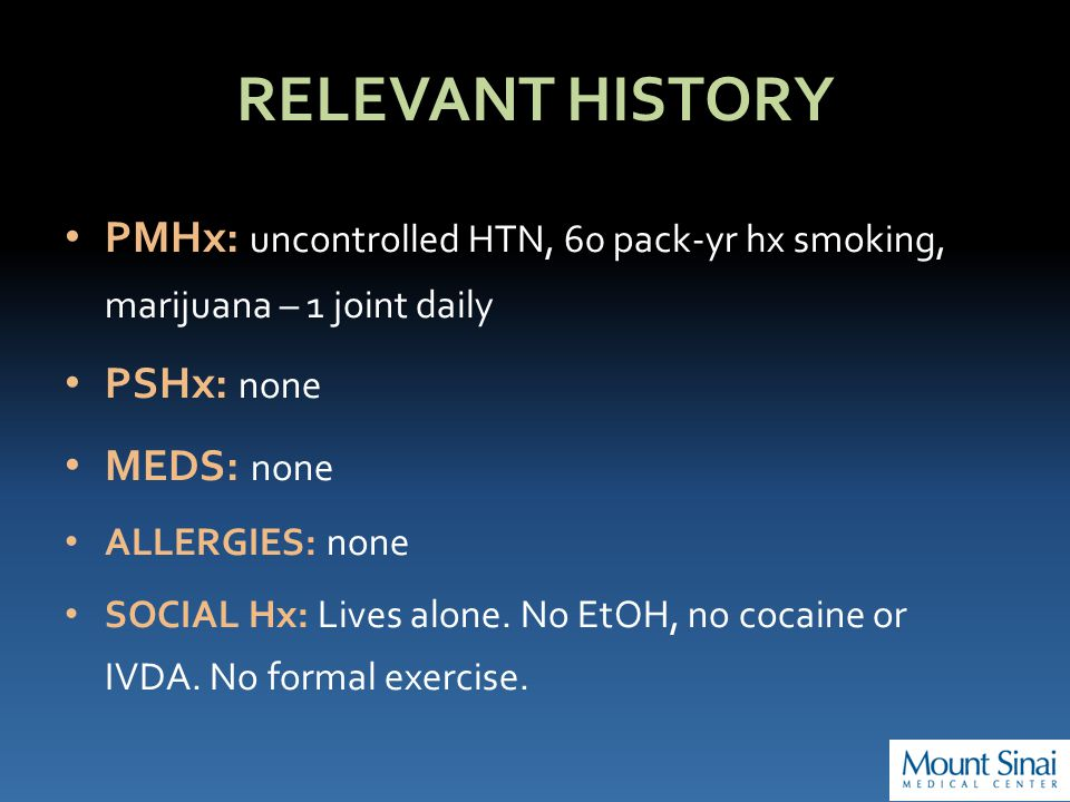 RELEVANT HISTORY PMHx: uncontrolled HTN, 60 pack-yr hx smoking, marijuana – 1 joint daily PSHx: none MEDS: none ALLERGIES: none SOCIAL Hx: Lives alone.