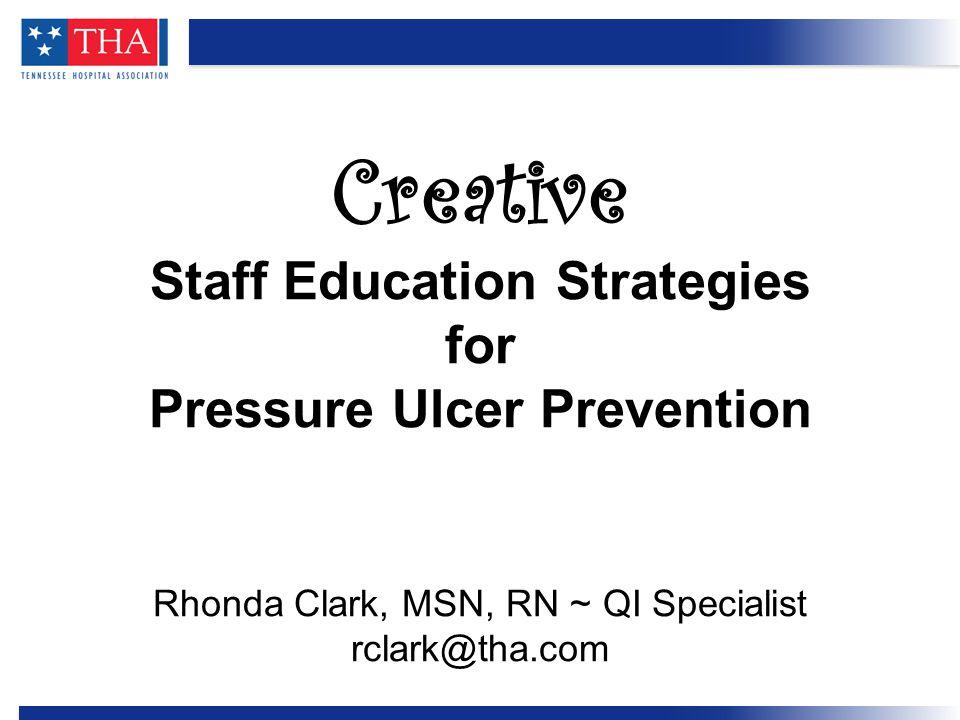 Creative Staff Education Strategies for Pressure Ulcer Prevention Rhonda Clark, MSN, RN ~ QI Specialist rclark@tha.com