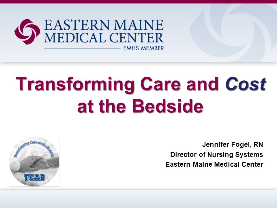 Transforming Care and Cost at the Bedside Jennifer Fogel, RN Director of Nursing Systems Eastern Maine Medical Center