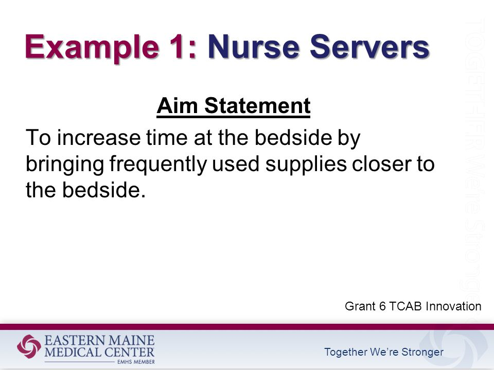 Together We're Stronger Example 1: Nurse Servers Aim Statement To increase time at the bedside by bringing frequently used supplies closer to the bedside.