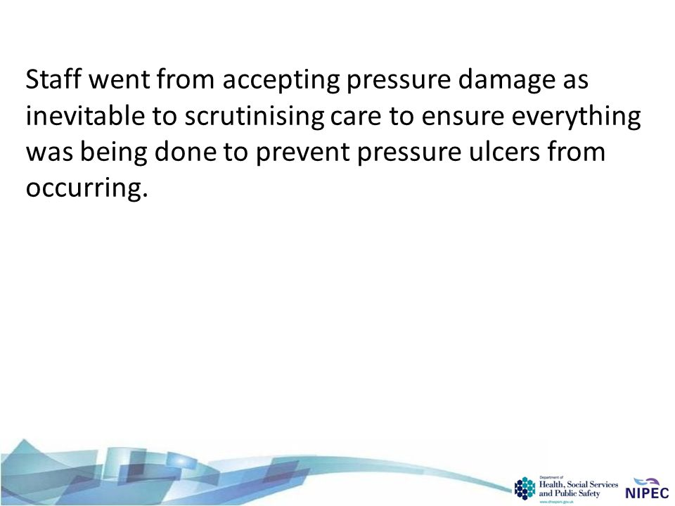 Staff went from accepting pressure damage as inevitable to scrutinising care to ensure everything was being done to prevent pressure ulcers from occurring.