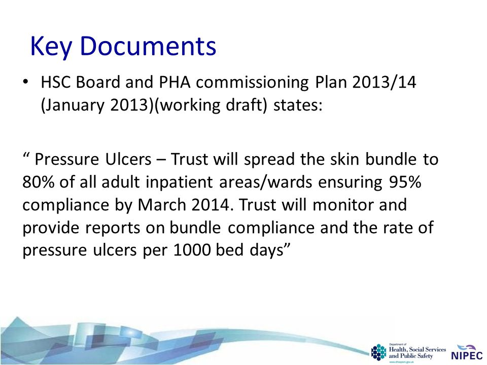 Key Documents HSC Board and PHA commissioning Plan 2013/14 (January 2013)(working draft) states: Pressure Ulcers – Trust will spread the skin bundle to 80% of all adult inpatient areas/wards ensuring 95% compliance by March 2014.