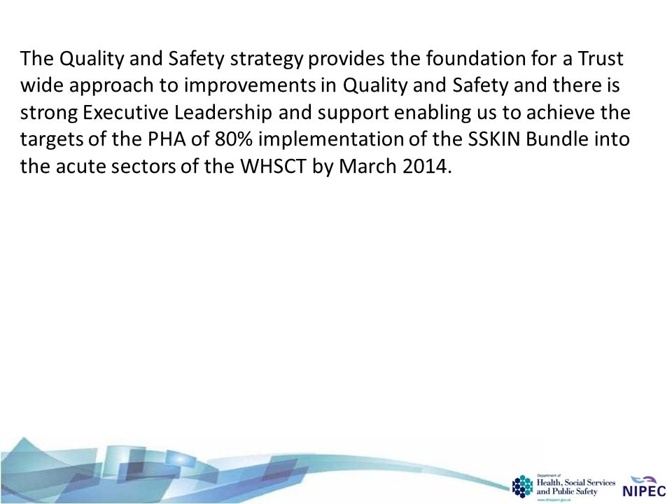 The Quality and Safety strategy provides the foundation for a Trust wide approach to improvements in Quality and Safety and there is strong Executive