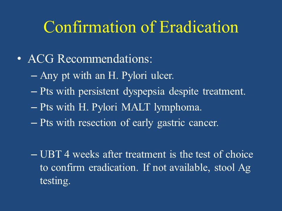 Confirmation of Eradication ACG Recommendations: – Any pt with an H.