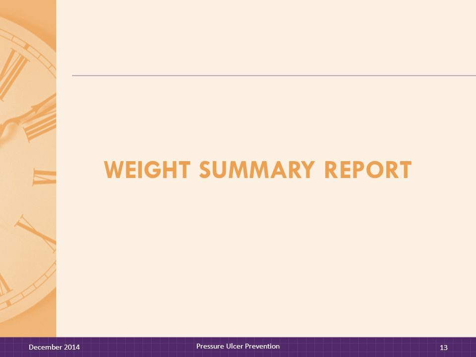 WEIGHT SUMMARY REPORT December 2014 Pressure Ulcer Prevention 13