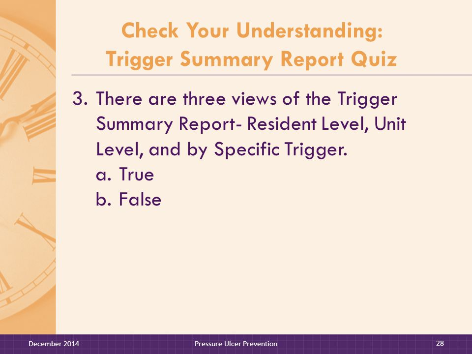 Check Your Understanding: Trigger Summary Report Quiz 3.There are three views of the Trigger Summary Report- Resident Level, Unit Level, and by Specific Trigger.