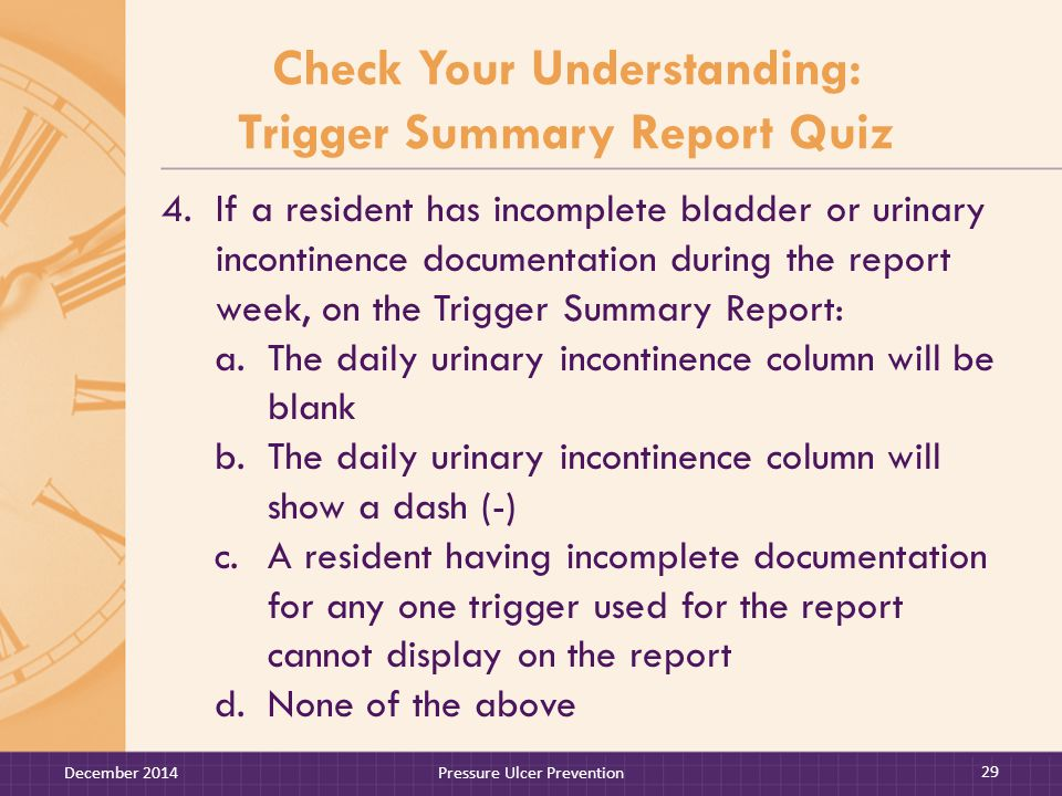 Check Your Understanding: Trigger Summary Report Quiz 4.If a resident has incomplete bladder or urinary incontinence documentation during the report week, on the Trigger Summary Report: a.The daily urinary incontinence column will be blank b.The daily urinary incontinence column will show a dash (-) c.A resident having incomplete documentation for any one trigger used for the report cannot display on the report d.None of the above December 2014Pressure Ulcer Prevention 29
