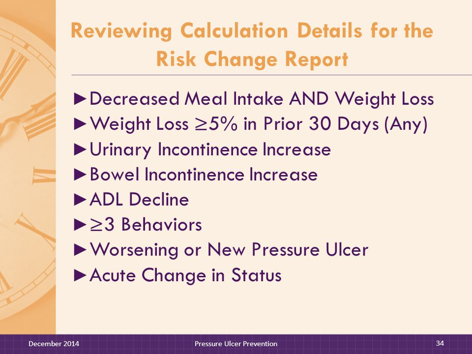 Reviewing Calculation Details for the Risk Change Report ► Decreased Meal Intake AND Weight Loss ► Weight Loss ≥5% in Prior 30 Days (Any) ► Urinary Incontinence Increase ► Bowel Incontinence Increase ► ADL Decline ► ≥3 Behaviors ► Worsening or New Pressure Ulcer ► Acute Change in Status December 2014Pressure Ulcer Prevention 34