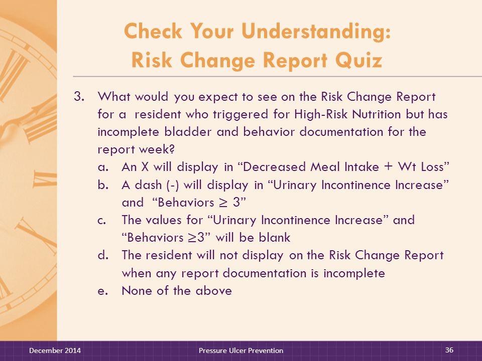 Check Your Understanding: Risk Change Report Quiz 3.What would you expect to see on the Risk Change Report for a resident who triggered for High-Risk Nutrition but has incomplete bladder and behavior documentation for the report week.
